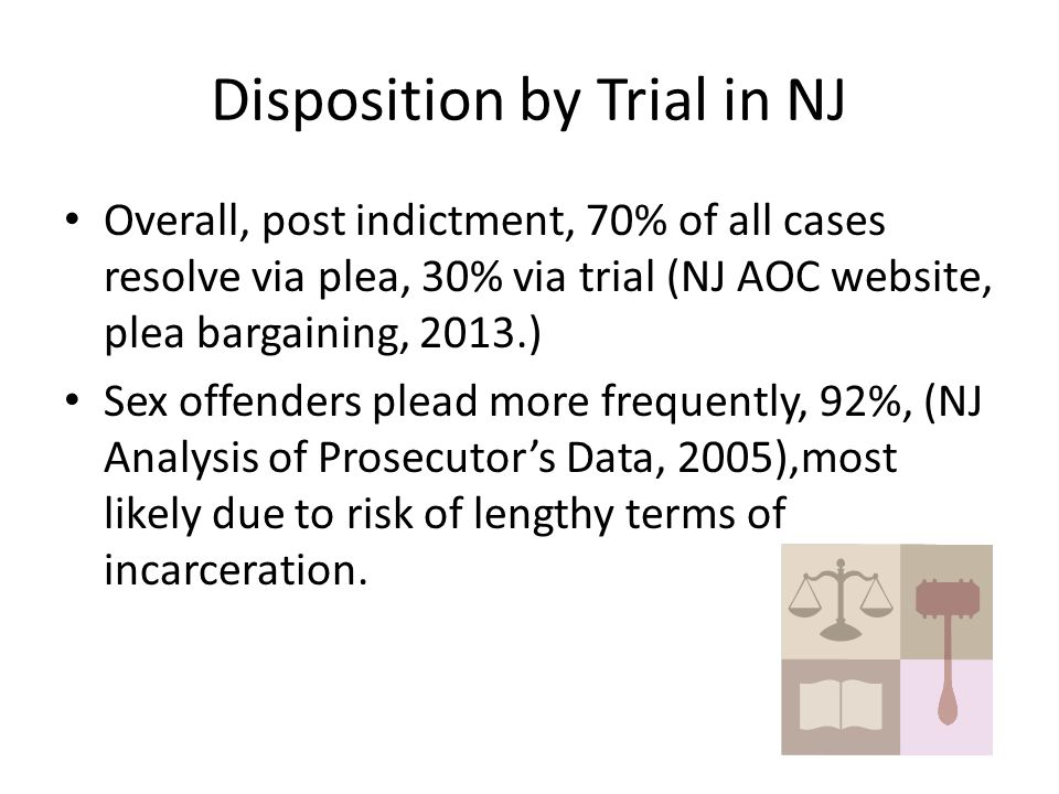 Disposition by Trial in NJ Overall, post indictment, 70% of all cases resolve via plea, 30% via trial (NJ AOC website, plea bargaining, 2013.) Sex offenders plead more frequently, 92%, (NJ Analysis of Prosecutor's Data, 2005),most likely due to risk of lengthy terms of incarceration.