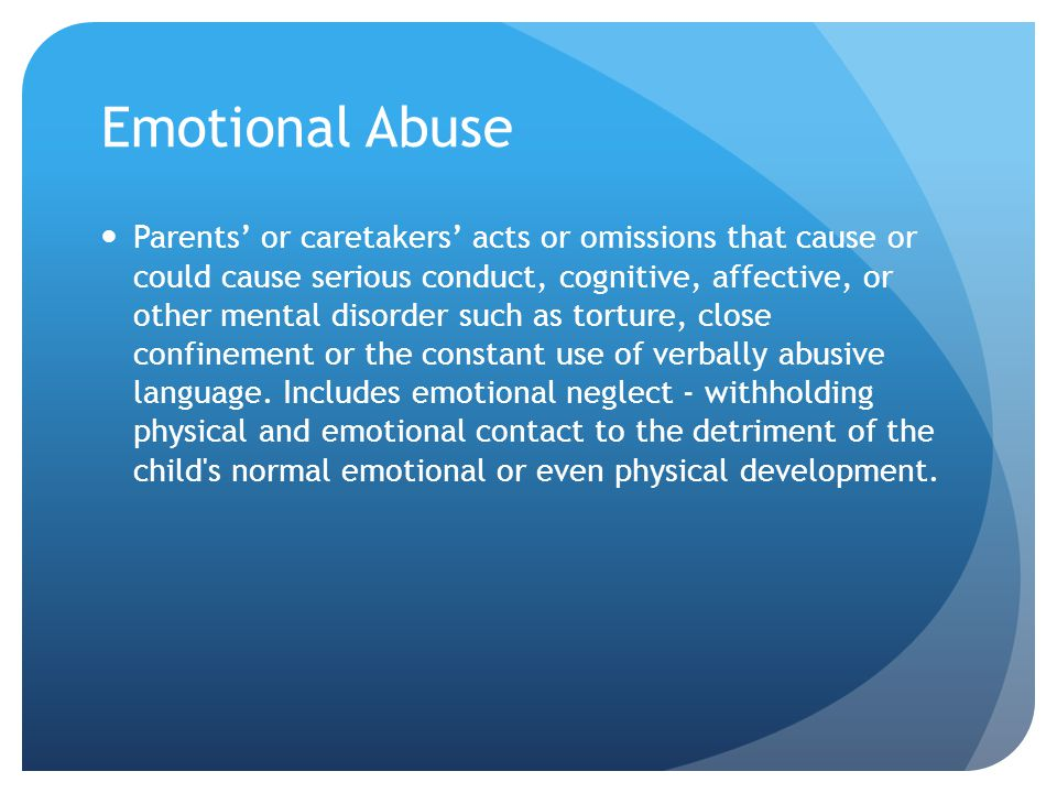 Emotional Abuse Parents' or caretakers' acts or omissions that cause or could cause serious conduct, cognitive, affective, or other mental disorder su