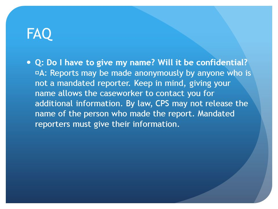 FAQ Q: Do I have to give my name? Will it be confidential? A: Reports may be made anonymously by anyone who is not a mandated reporter. Keep in mind,