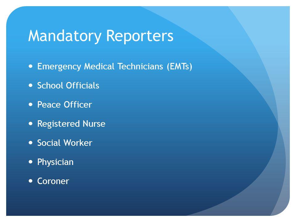 Mandatory Reporters Emergency Medical Technicians (EMTs) School Officials Peace Officer Registered Nurse Social Worker Physician Coroner