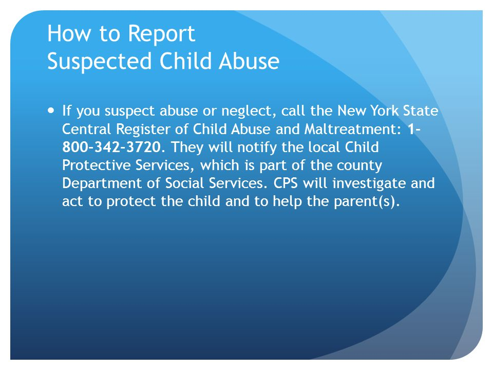How to Report Suspected Child Abuse If you suspect abuse or neglect, call the New York State Central Register of Child Abuse and Maltreatment: 1- 800-