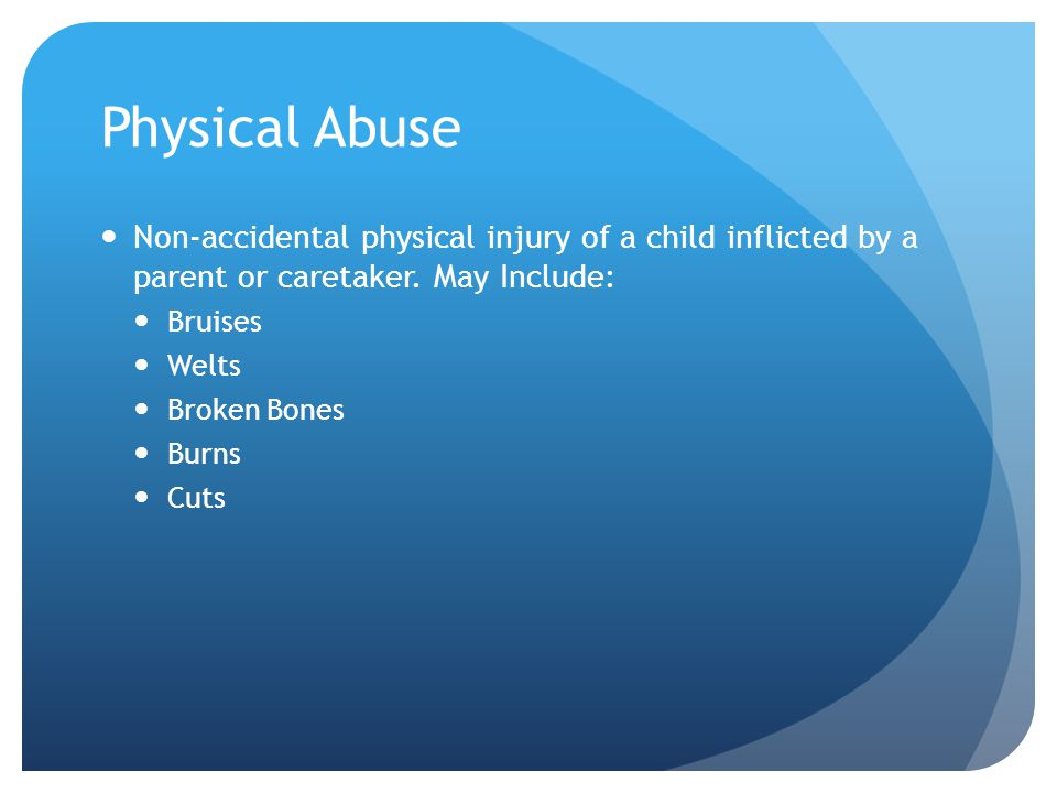 Physical Abuse Non-accidental physical injury of a child inflicted by a parent or caretaker. May Include: Bruises Welts Broken Bones Burns Cuts