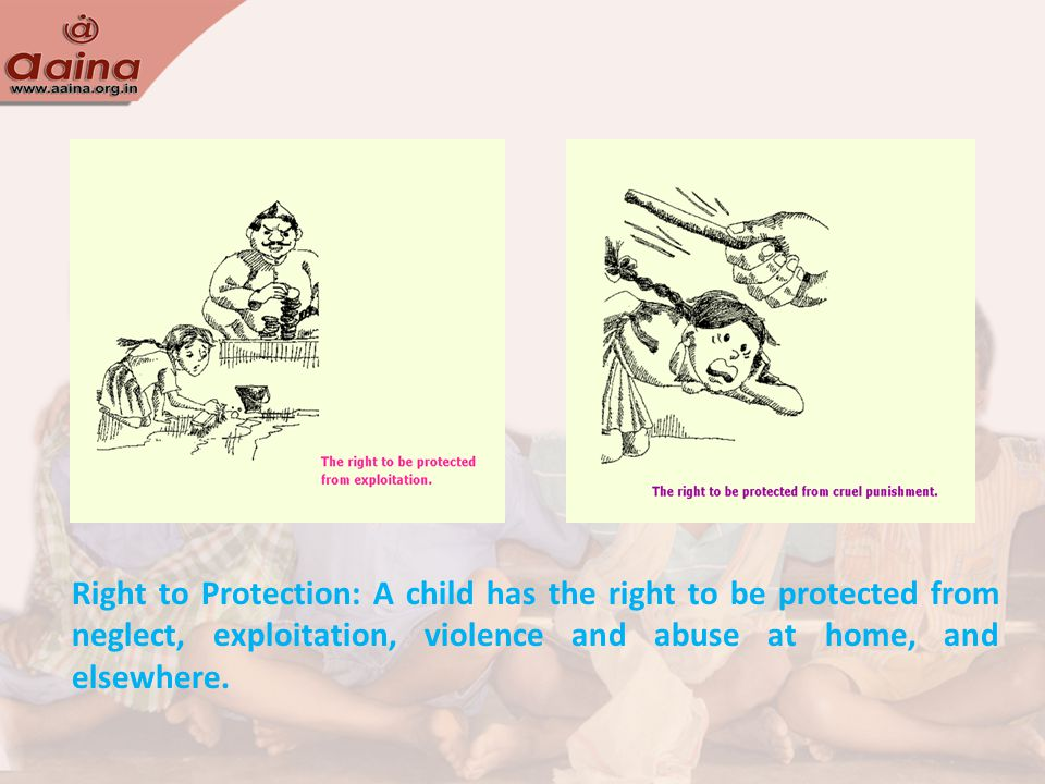 Right to Protection: A child has the right to be protected from neglect, exploitation, violence and abuse at home, and elsewhere.