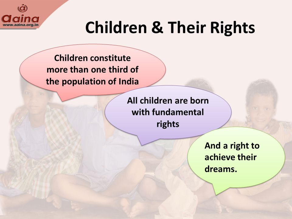 Children & Their Rights Children constitute more than one third of the population of India All children are born with fundamental rights And a right to achieve their dreams.