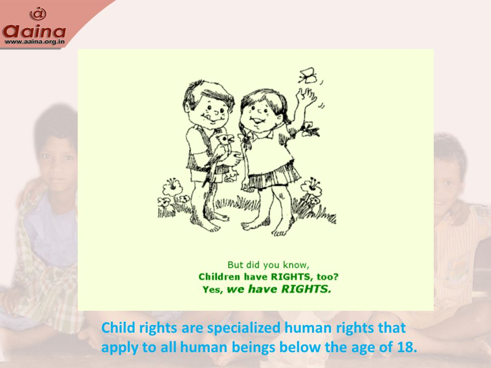 Child rights are specialized human rights that apply to all human beings below the age of 18.