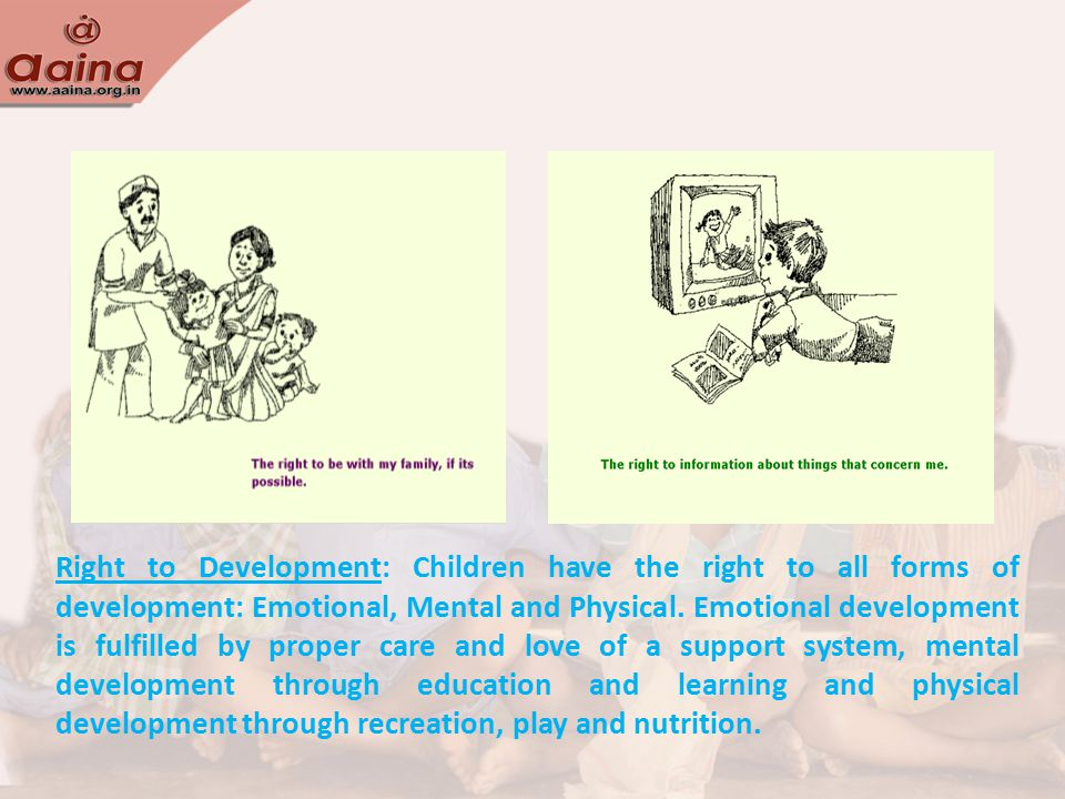 Right to Development: Children have the right to all forms of development: Emotional, Mental and Physical.