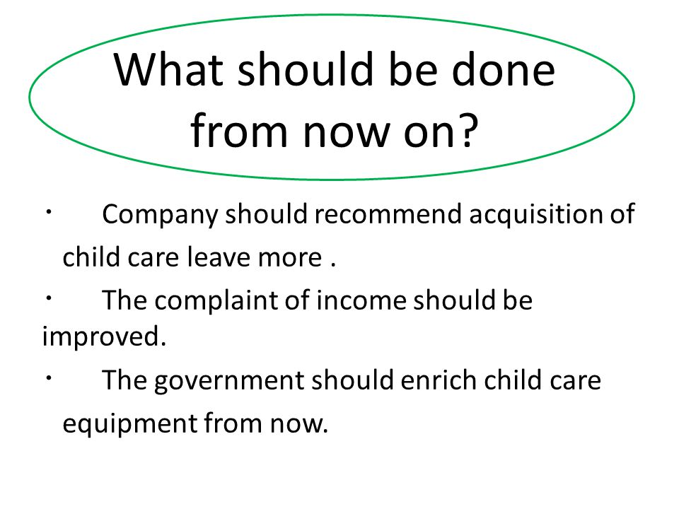 What should be done from now on. ・ Company should recommend acquisition of child care leave more.