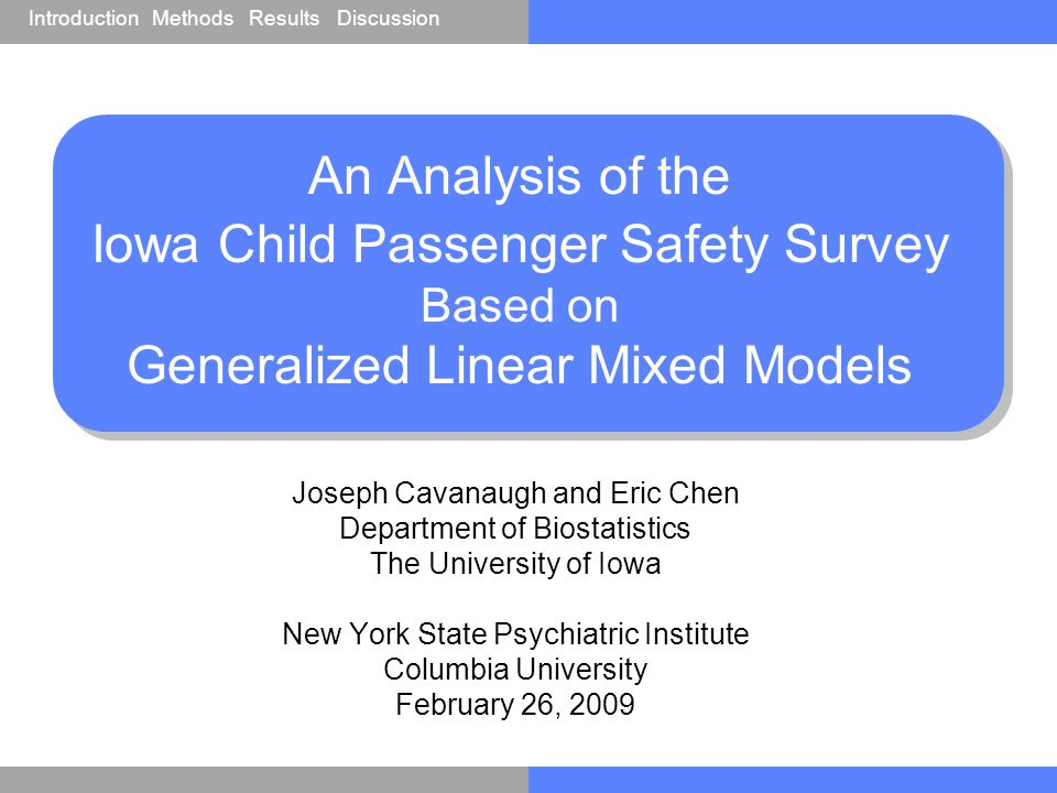 IntroductionResultsDiscussionMethods An Analysis of the Iowa Child Passenger Safety Survey Based on Generalized Linear Mixed Models Joseph Cavanaugh and Eric Chen Department of Biostatistics The University of Iowa New York State Psychiatric Institute Columbia University February 26, 2009