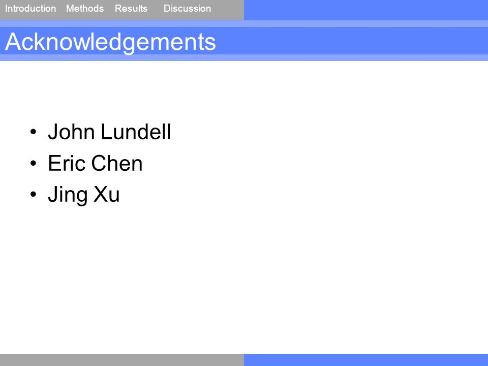 IntroductionMethodsResultsDiscussion Acknowledgements John Lundell Eric Chen Jing Xu