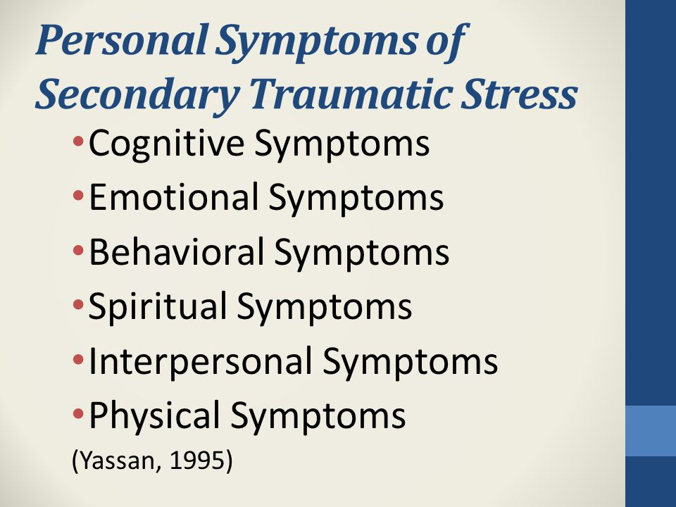 Personal Symptoms of Secondary Traumatic Stress Cognitive Symptoms Emotional Symptoms Behavioral Symptoms Spiritual Symptoms Interpersonal Symptoms Physical Symptoms (Yassan, 1995)