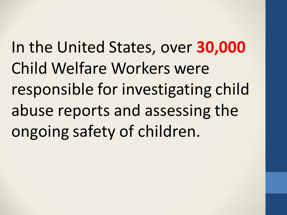 In the United States, over 30,000 Child Welfare Workers were responsible for investigating child abuse reports and assessing the ongoing safety of children.