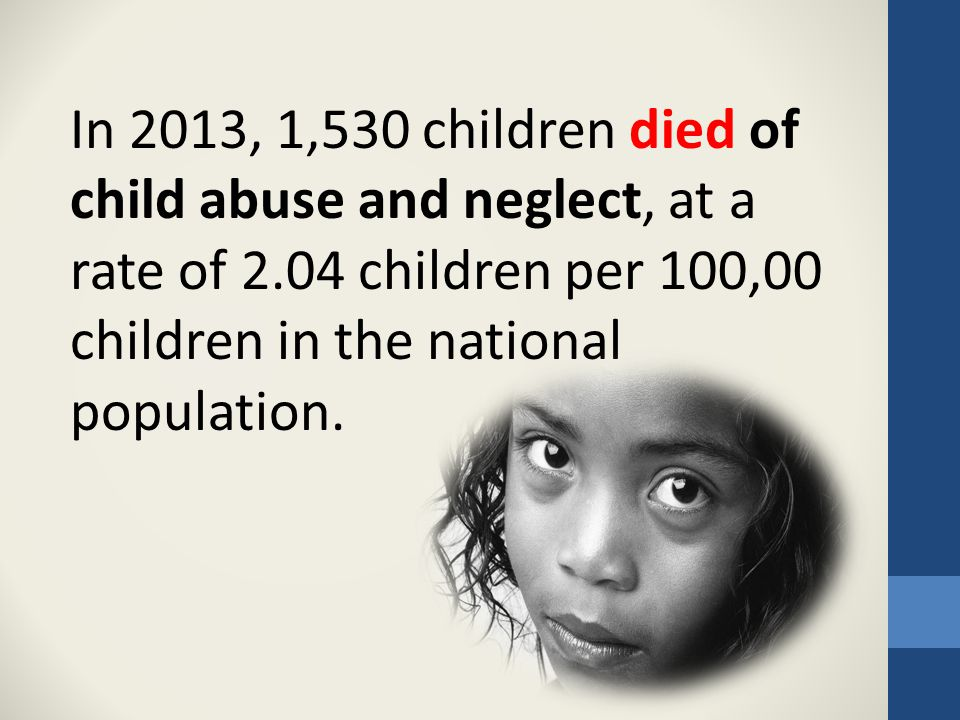 In 2013, 1,530 children died of child abuse and neglect, at a rate of 2.04 children per 100,00 children in the national population.