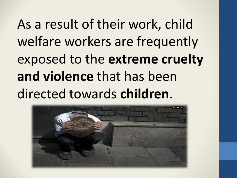 As a result of their work, child welfare workers are frequently exposed to the extreme cruelty and violence that has been directed towards children.