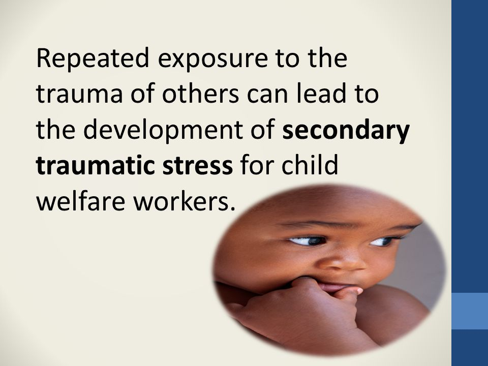 Repeated exposure to the trauma of others can lead to the development of secondary traumatic stress for child welfare workers.