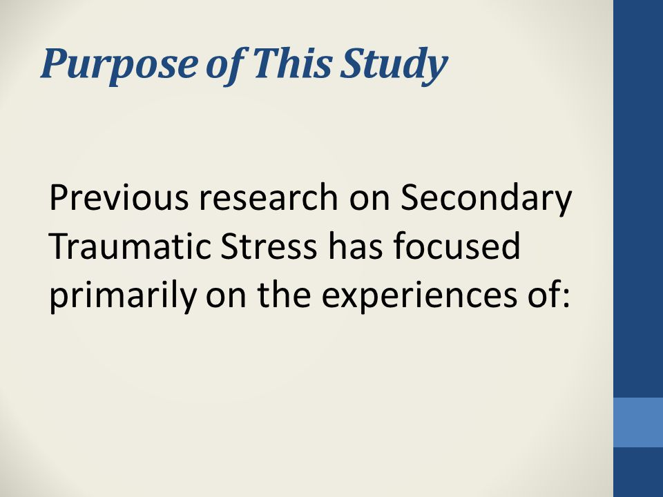Purpose of This Study Previous research on Secondary Traumatic Stress has focused primarily on the experiences of:
