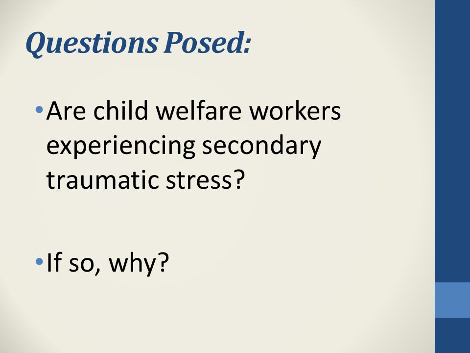 Questions Posed: Are child welfare workers experiencing secondary traumatic stress If so, why