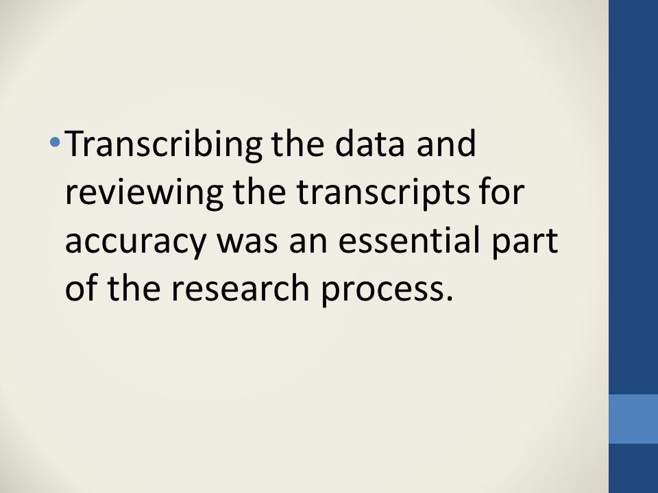 Transcribing the data and reviewing the transcripts for accuracy was an essential part of the research process.