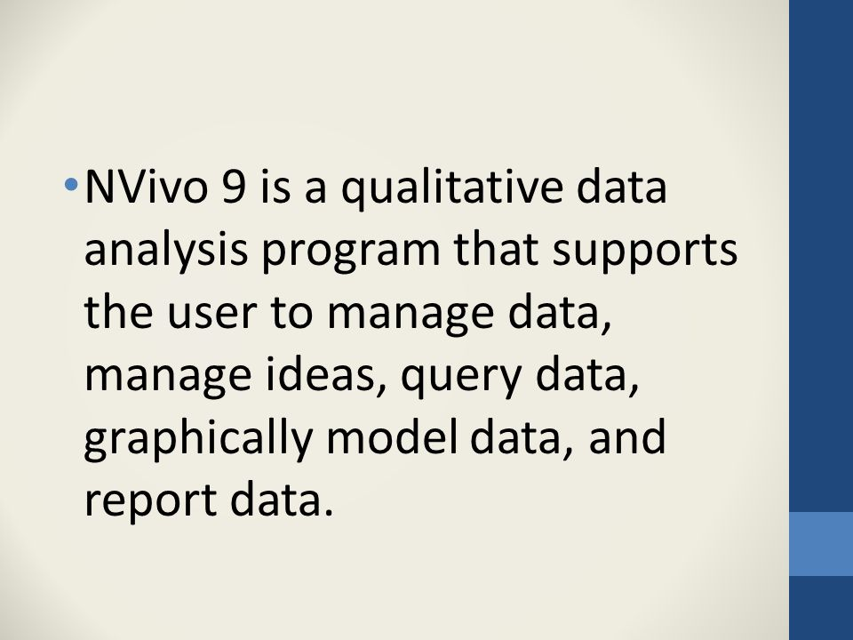 NVivo 9 is a qualitative data analysis program that supports the user to manage data, manage ideas, query data, graphically model data, and report data.