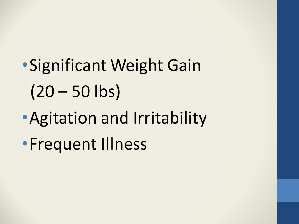 Significant Weight Gain (20 – 50 lbs) Agitation and Irritability Frequent Illness