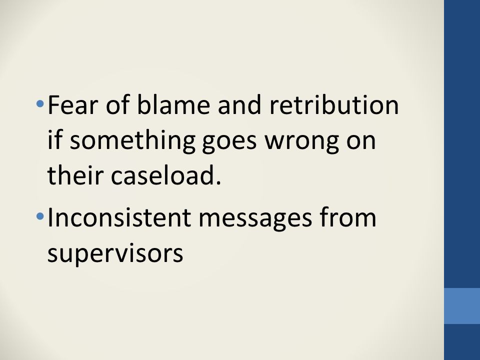 Fear of blame and retribution if something goes wrong on their caseload.