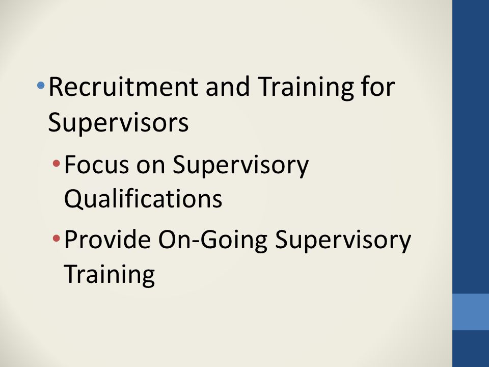 Recruitment and Training for Supervisors Focus on Supervisory Qualifications Provide On-Going Supervisory Training