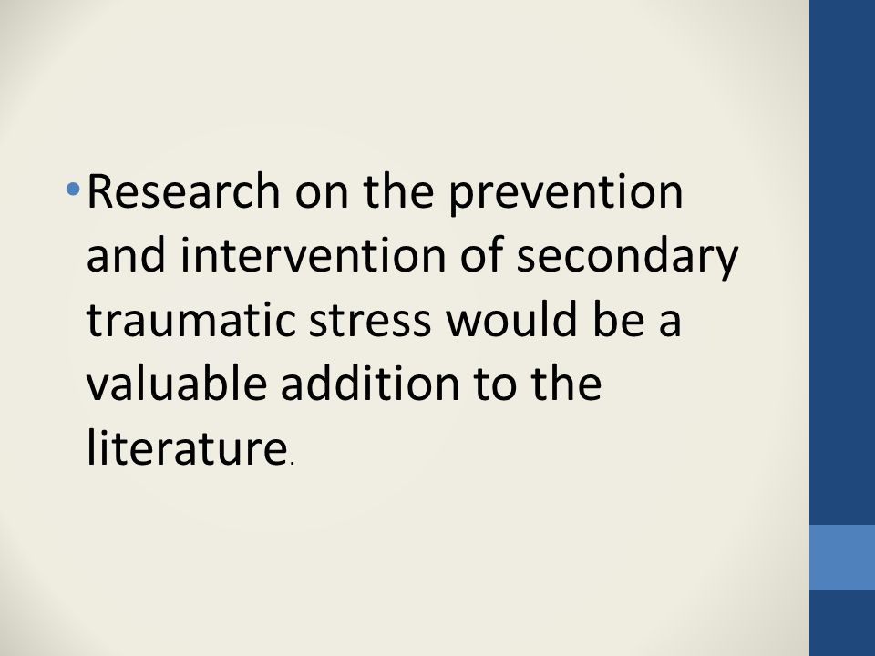 Research on the prevention and intervention of secondary traumatic stress would be a valuable addition to the literature.