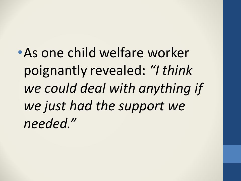 As one child welfare worker poignantly revealed: I think we could deal with anything if we just had the support we needed.