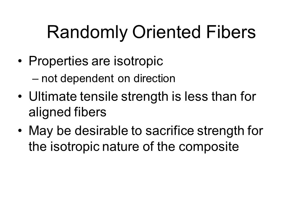 Aligned Fibers When fibers are aligned –properties of material are highly anisotropic –modulus in direction of alignment is a function of the volume f