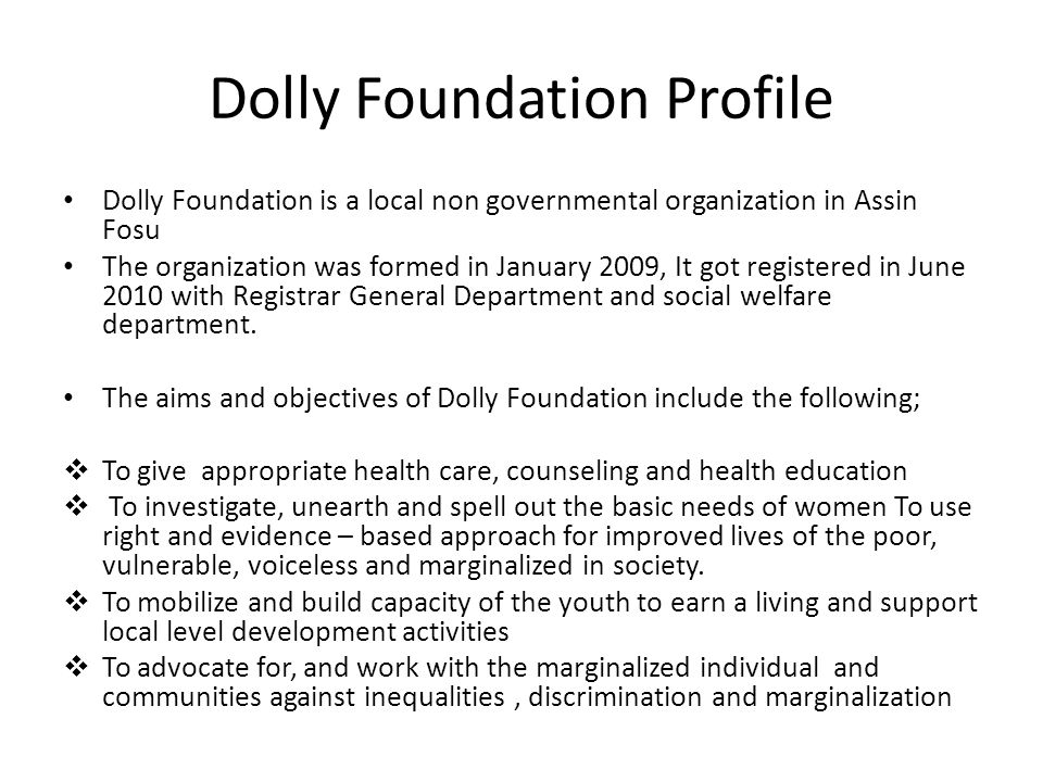 Dolly Foundation Profile Dolly Foundation is a local non governmental organization in Assin Fosu The organization was formed in January 2009, It got registered in June 2010 with Registrar General Department and social welfare department.