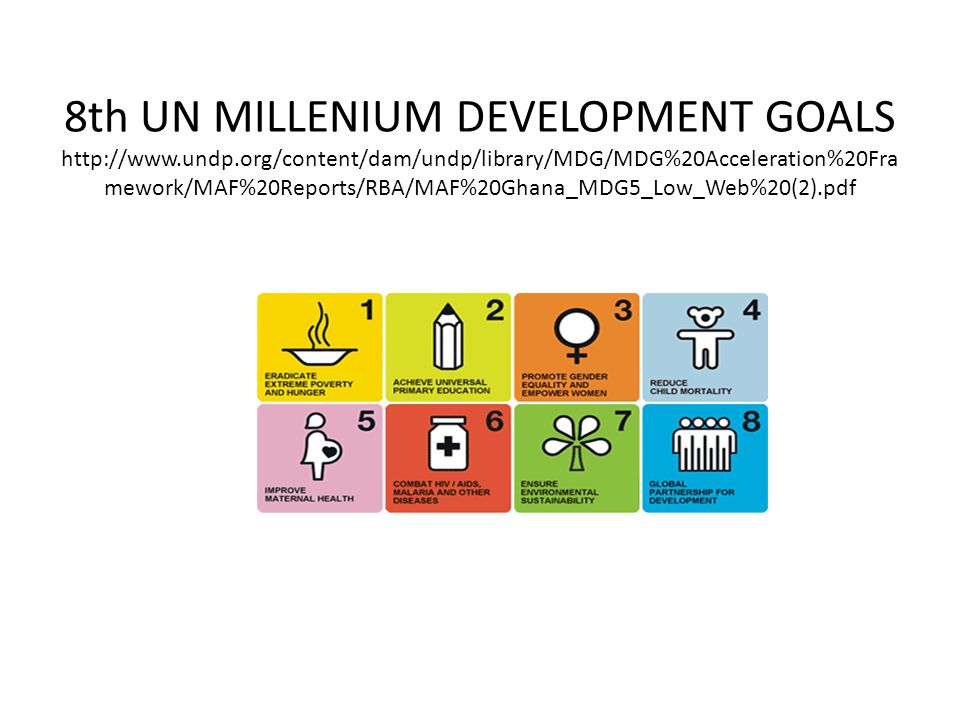 8th UN MILLENIUM DEVELOPMENT GOALS http://www.undp.org/content/dam/undp/library/MDG/MDG%20Acceleration%20Fra mework/MAF%20Reports/RBA/MAF%20Ghana_MDG5_Low_Web%20(2).pdf