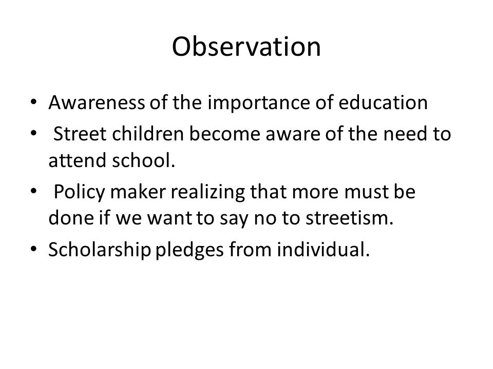 Observation Awareness of the importance of education Street children become aware of the need to attend school.