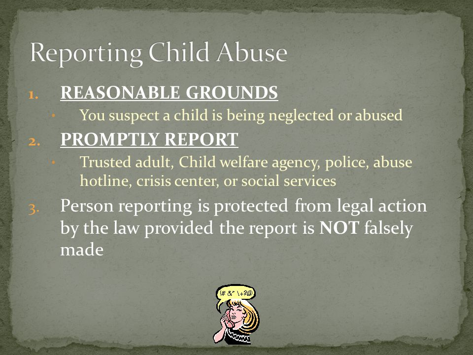 1. REASONABLE GROUNDS You suspect a child is being neglected or abused 2.