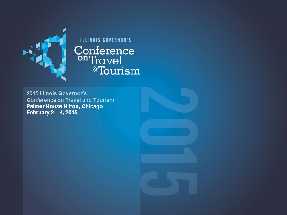 2015 2015 Illinois Governor's Conference on Travel and Tourism Palmer House Hilton, Chicago February 2 – 4, 2015