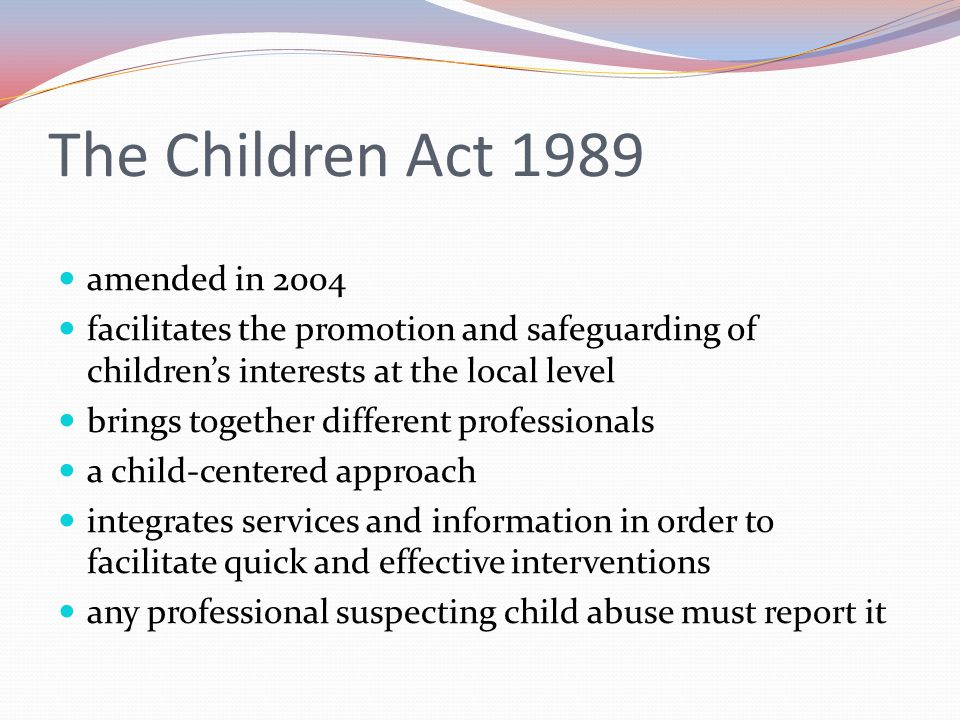 The Children Act 1989 amended in 2004 facilitates the promotion and safeguarding of children's interests at the local level brings together different professionals a child-centered approach integrates services and information in order to facilitate quick and effective interventions any professional suspecting child abuse must report it