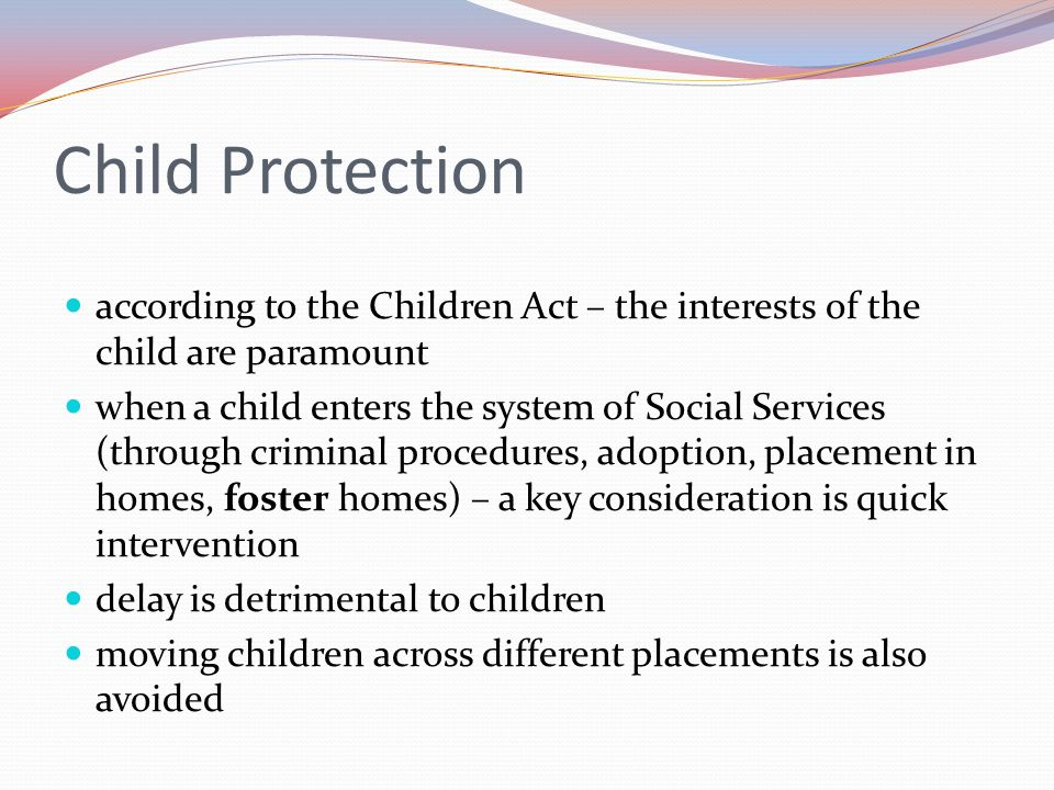 Child Protection according to the Children Act – the interests of the child are paramount when a child enters the system of Social Services (through criminal procedures, adoption, placement in homes, foster homes) – a key consideration is quick intervention delay is detrimental to children moving children across different placements is also avoided