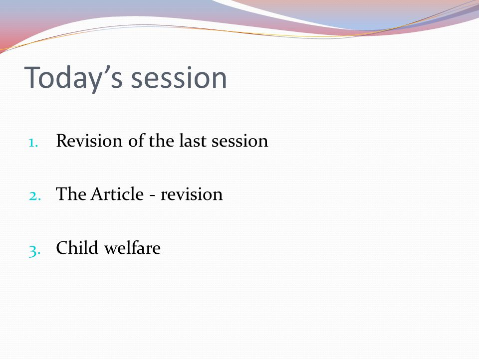 Today's session 1. Revision of the last session 2. The Article - revision 3. Child welfare