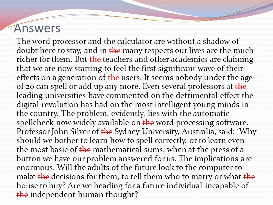 Answers The word processor and the calculator are without a shadow of doubt here to stay, and in the many respects our lives are the much richer for them.