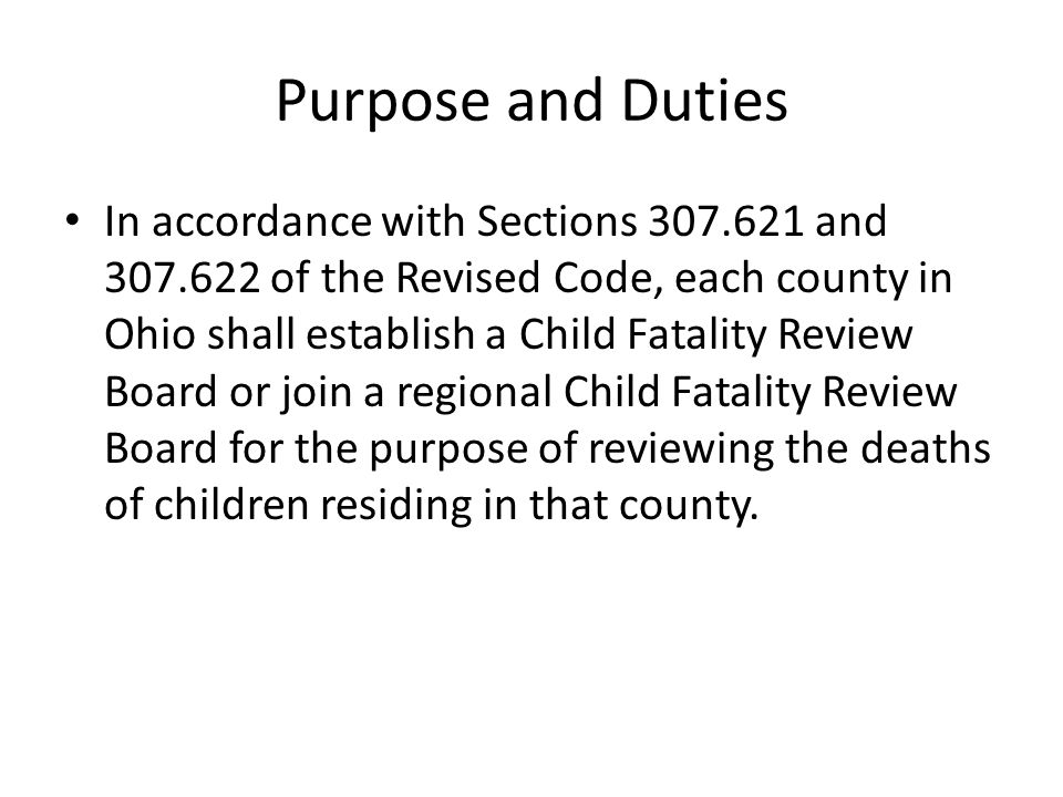 Purpose and Duties In accordance with Sections 307.621 and 307.622 of the Revised Code, each county in Ohio shall establish a Child Fatality Review Bo