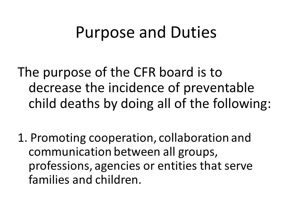 Purpose and Duties The purpose of the CFR board is to decrease the incidence of preventable child deaths by doing all of the following: 1. Promoting c