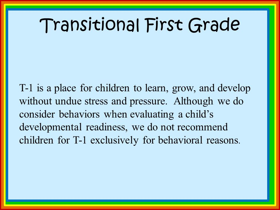 Transitional First Grade T-1 is a place for children to learn, grow, and develop without undue stress and pressure.