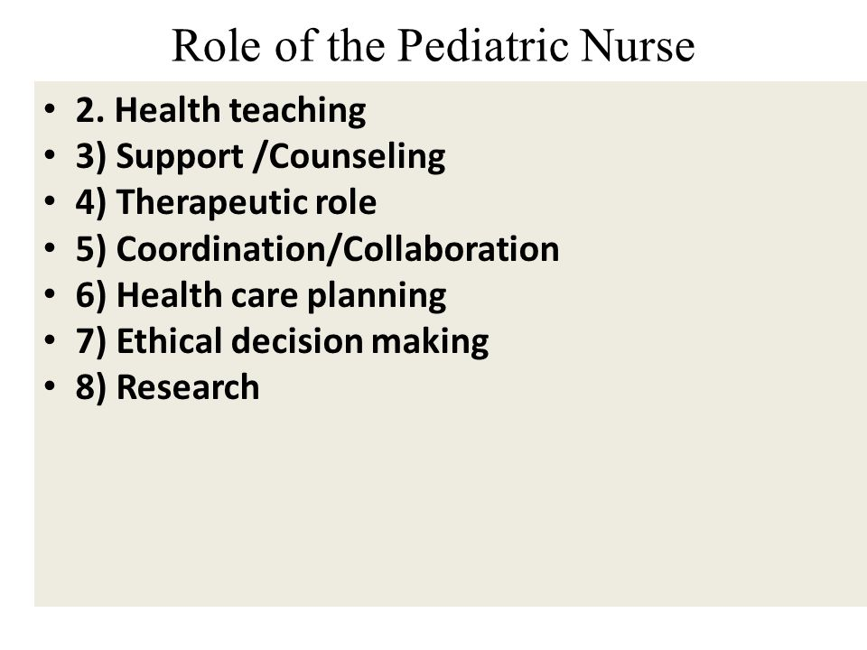 Role of the Pediatric Nurse 2. Health teaching 3) Support /Counseling 4) Therapeutic role 5) Coordination/Collaboration 6) Health care planning 7) Eth