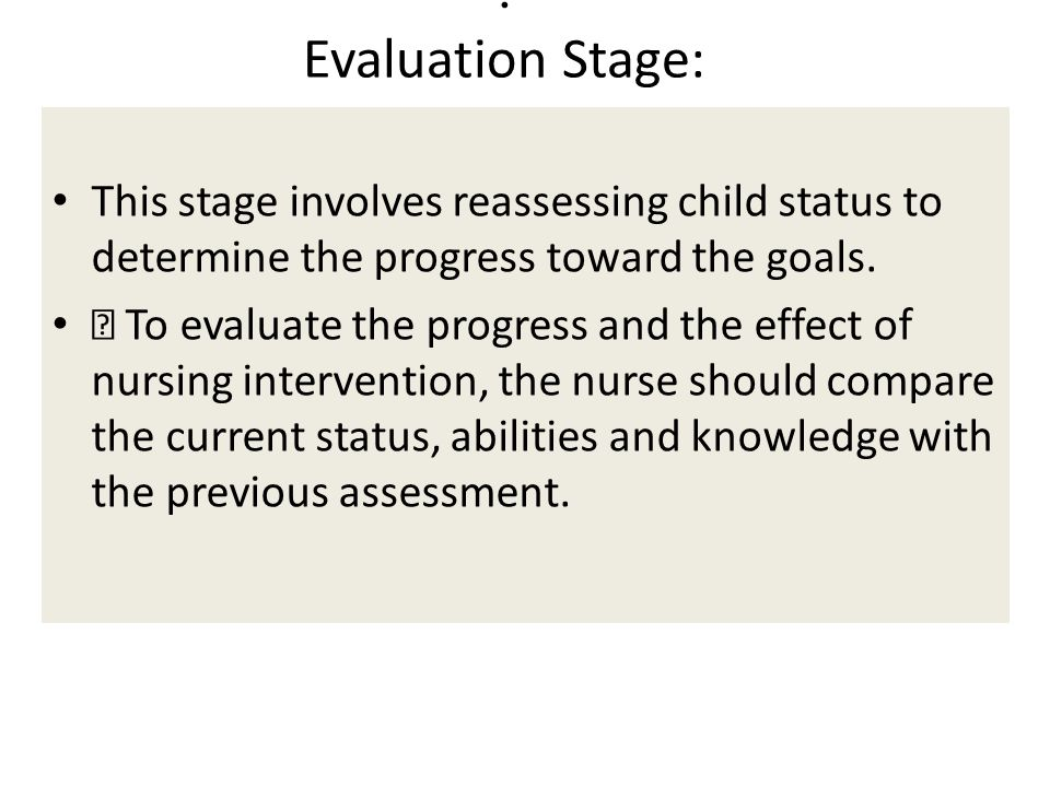 . Evaluation Stage: This stage involves reassessing child status to determine the progress toward the goals.  To evaluate the progress and the effect