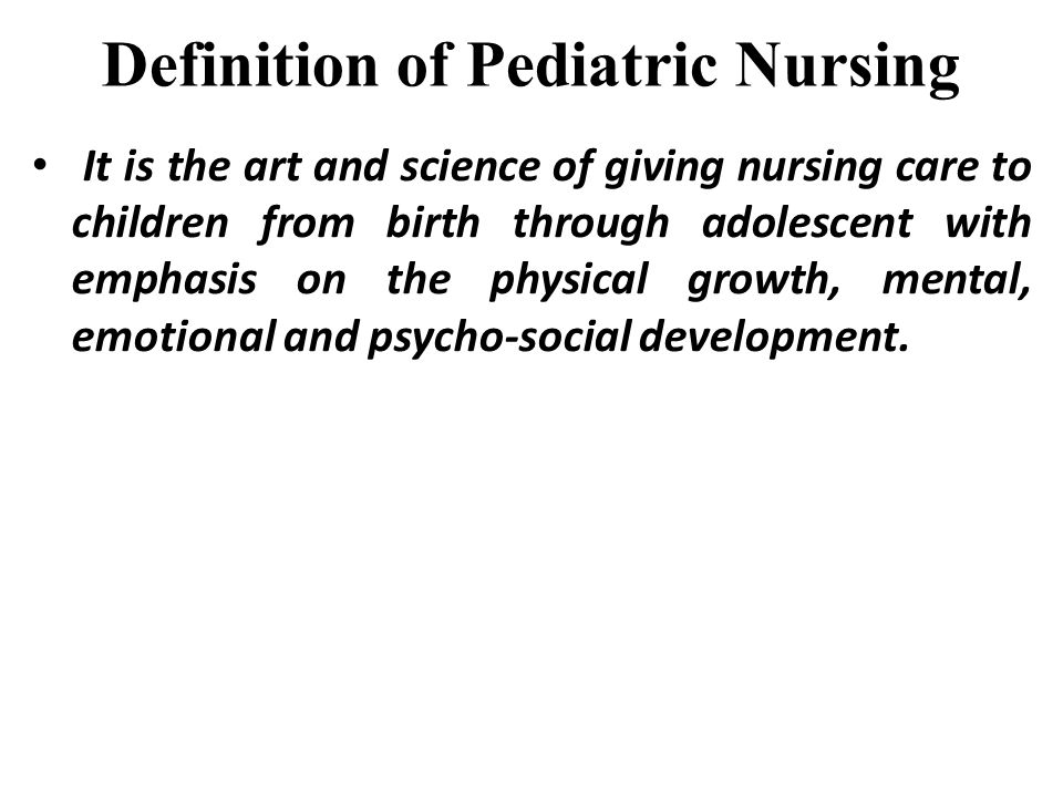 Definition of Pediatric Nursing It is the art and science of giving nursing care to children from birth through adolescent with emphasis on the physic