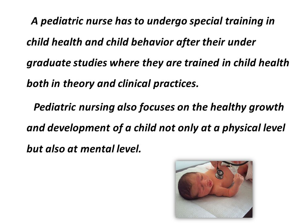 A pediatric nurse has to undergo special training in child health and child behavior after their under graduate studies where they are trained in chil