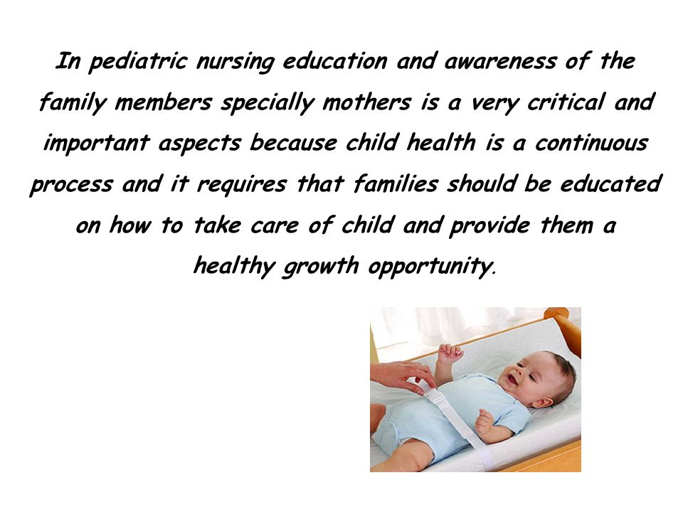 In pediatric nursing education and awareness of the family members specially mothers is a very critical and important aspects because child health is