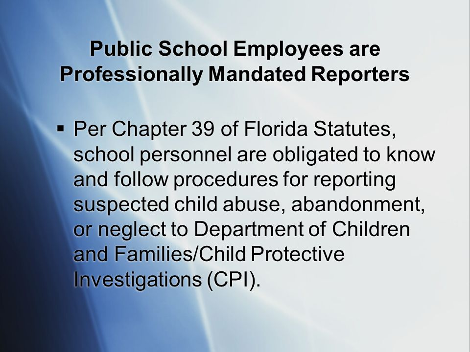 Public School Employees are Professionally Mandated Reporters  Per Chapter 39 of Florida Statutes, school personnel are obligated to know and follow procedures for reporting suspected child abuse, abandonment, or neglect to Department of Children and Families/Child Protective Investigations (CPI).