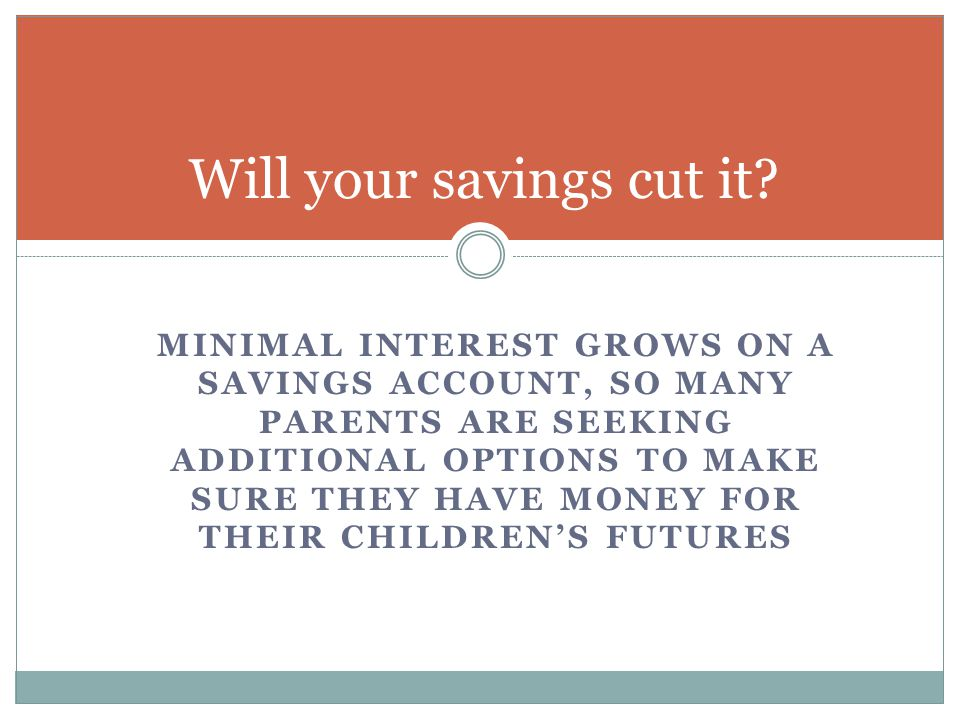MINIMAL INTEREST GROWS ON A SAVINGS ACCOUNT, SO MANY PARENTS ARE SEEKING ADDITIONAL OPTIONS TO MAKE SURE THEY HAVE MONEY FOR THEIR CHILDREN'S FUTURES Will your savings cut it?
