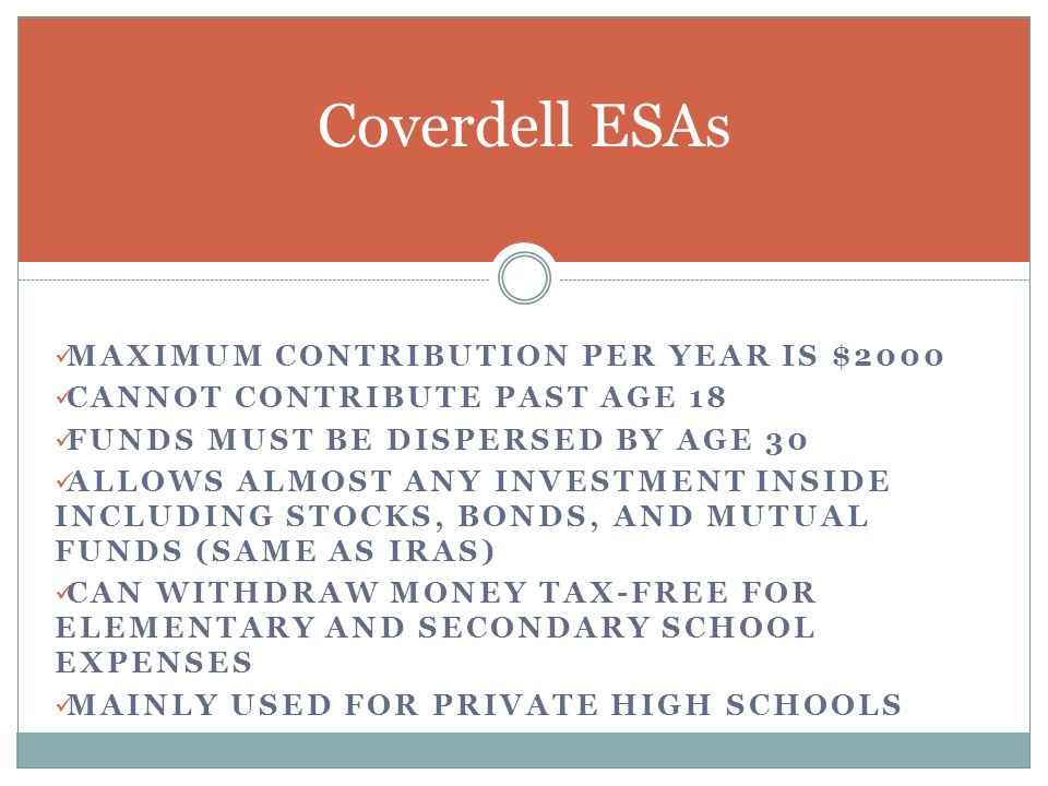 MAXIMUM CONTRIBUTION PER YEAR IS $2000 CANNOT CONTRIBUTE PAST AGE 18 FUNDS MUST BE DISPERSED BY AGE 30 ALLOWS ALMOST ANY INVESTMENT INSIDE INCLUDING STOCKS, BONDS, AND MUTUAL FUNDS (SAME AS IRAS) CAN WITHDRAW MONEY TAX-FREE FOR ELEMENTARY AND SECONDARY SCHOOL EXPENSES MAINLY USED FOR PRIVATE HIGH SCHOOLS Coverdell ESAs