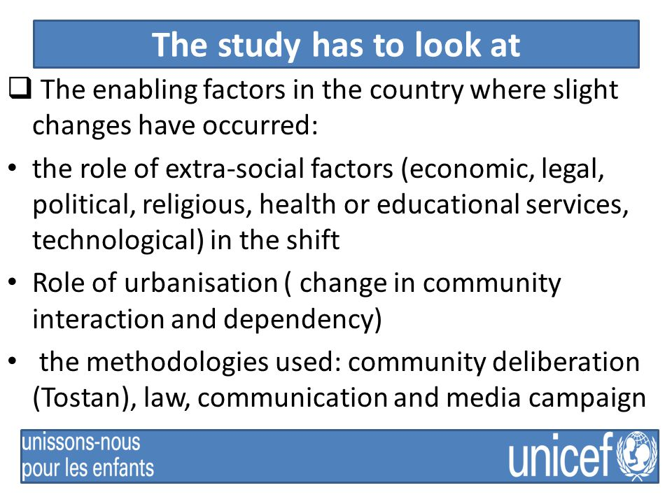 The study has to look at  The enabling factors in the country where slight changes have occurred: the role of extra-social factors (economic, legal, political, religious, health or educational services, technological) in the shift Role of urbanisation ( change in community interaction and dependency) the methodologies used: community deliberation (Tostan), law, communication and media campaign