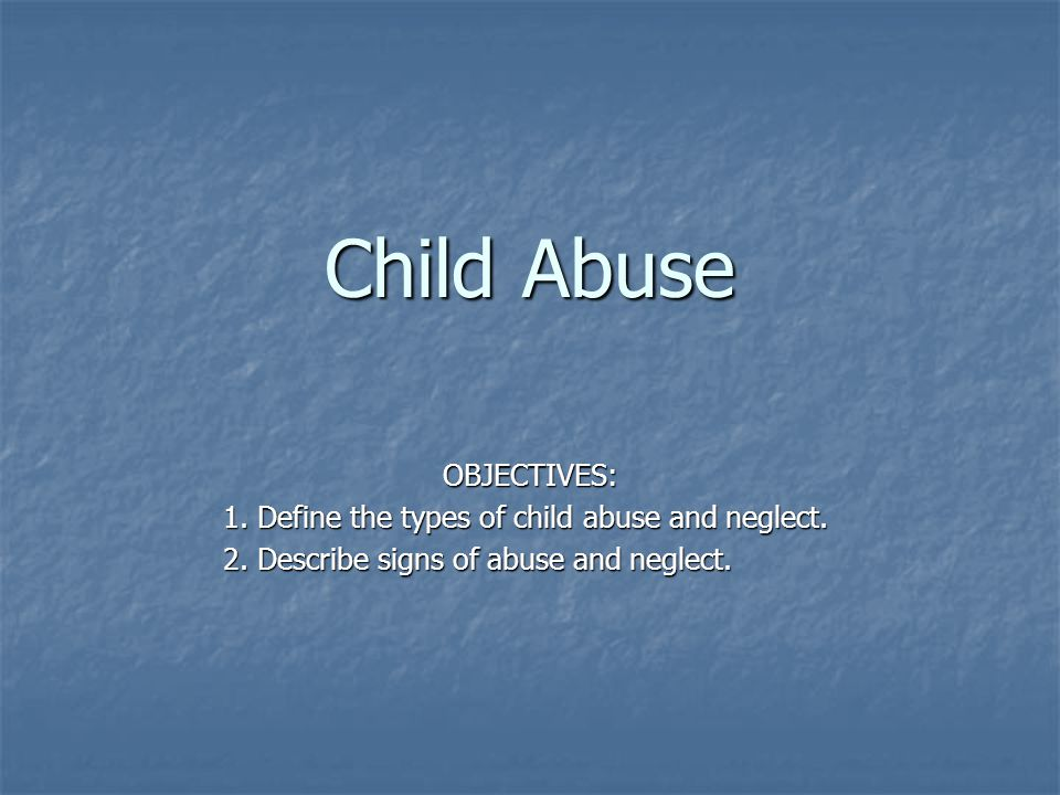 Child Abuse OBJECTIVES: 1. Define the types of child abuse and neglect.